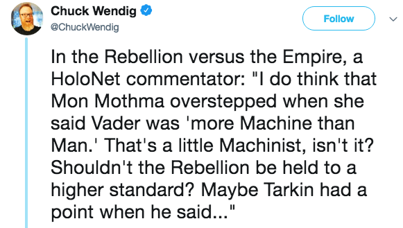 """Text - Chuck Wendig Follow @ChuckWendig In the Rebellion versus the Empire, a HoloNet commentator: """"I do think that Mon Mothma overstepped when she said Vader was 'more Machine than Man.' That's a little Machinist, isn't it? Shouldn't the Rebellion be held to a higher standard? Maybe Tarkin had a point when he said..."""""""