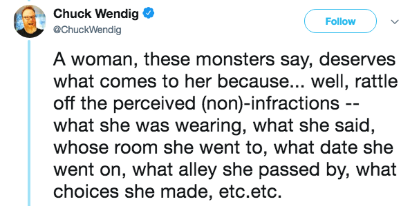 Text - Chuck Wendig Follow @ChuckWendig A woman, these monsters say, deserves what comes to her because... well, rattle off the perceived (non)-infractions -- what she was wearing, what she said, whose room she went to, what date she went on, what alley she passed by, what choices she made, etc.etc.