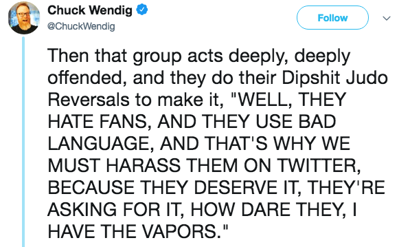 """Text - Chuck Wendig @ChuckWendig Follow Then that group acts deeply, deeply offended, and they do their Dipshit Judo Reversals to make it, """"WELL, THEY HATE FANS, AND THEY USE BAD LANGUAGE, AND THAT'S WHY WE MUST HARASS THEM ON TWITTER, BECAUSE THEY DESERVE IT, THEY'RE ASKING FOR IT, HOW DARE THEY, I HAVE THE VAPORS."""""""