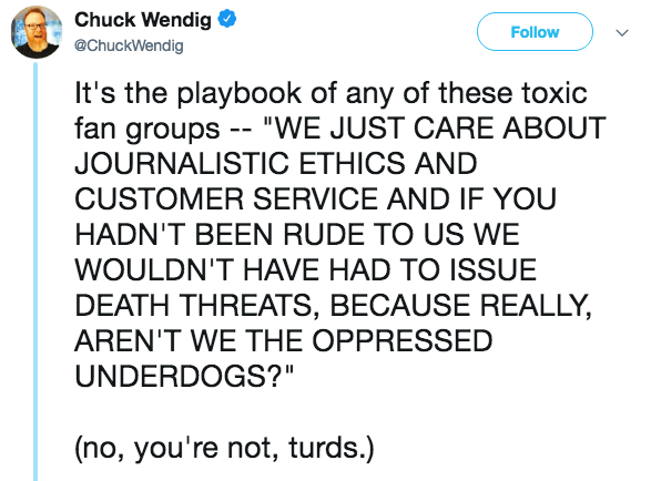 """Text - Chuck Wendig Follow @ChuckWendig It's the playbook of any of these toxic fan groups - """"WE JUST CARE ABOUT JOURNALISTIC ETHICS AND CUSTOMER SERVICE AND IF YOU HADN'T BEEN RUDE TO US WE WOULDN'T HAVE HAD TO ISSUE DEATH THREATS, BECAUSE REALLY, AREN'T WE THE OPPRESSED UNDERDOGS?"""" (no, you're not, turds.)"""
