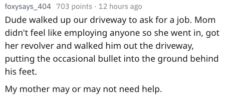 Text - foxysays_404 703 points 12 hours ago Dude walked up our driveway to ask for a job. Mom didn't feel like employing anyone so she went in, got her revolver and walked him out the driveway, putting the occasional bullet into the ground behind his feet. My mother may or may not need help.