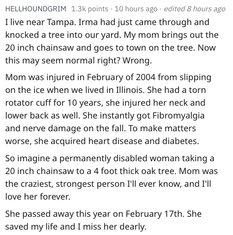 Text - HELLHOUNDGRIM 1.3k points 10 hours ago . edited 8 hours ago I live near Tampa. Irma had just came through and knocked a tree into our yard. My mom brings out the 20 inch chainsaw and goes to town on the tree. Now this may seem normal right? Wrong. Mom was injured in February of 2004 from slipping on the ice when we lived in Illinois. She had a torn rotator cuff for 10 years, she injured her neck and lower back as well. She instantly got Fibromyalgia and nerve damage on the fall. To make m