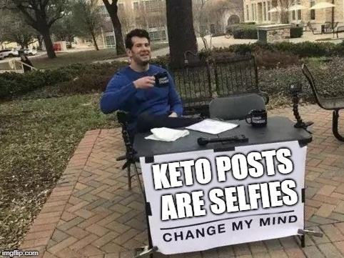 """Keto Posts are selfies - change my mind"""