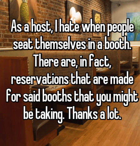 Hardwood - ople th, As a host, Ihate when pe seat themselves in a bo There are,in fact, reservations that are made For said booths that you might be taking. Thanks a lot.