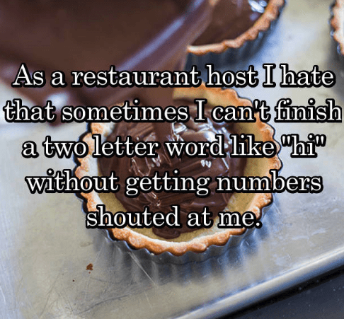 "Food - As a restaurant host I hate that sometimesI can't finish a twoletter word like ""hi"" without getting numbers shouted at me"