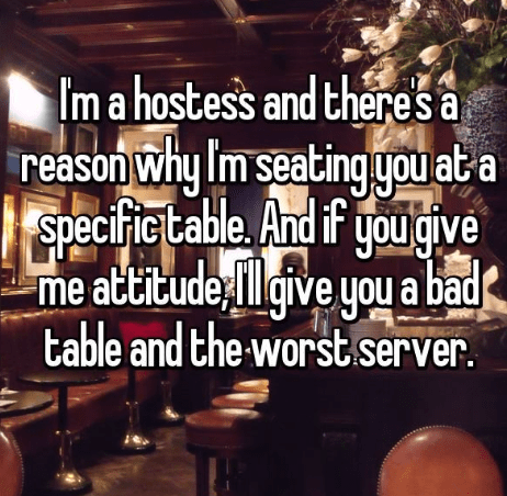 Text - Im a hostes's and theres a reason why Im seating you at a Specific table me attitudegive you a bad ou give table and the worst.server.