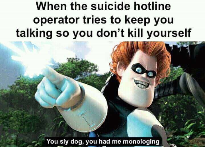 Animated cartoon - When the suicide hotline operator tries to keep you talking so you don't kill yourself You sly dog, you had me monologing