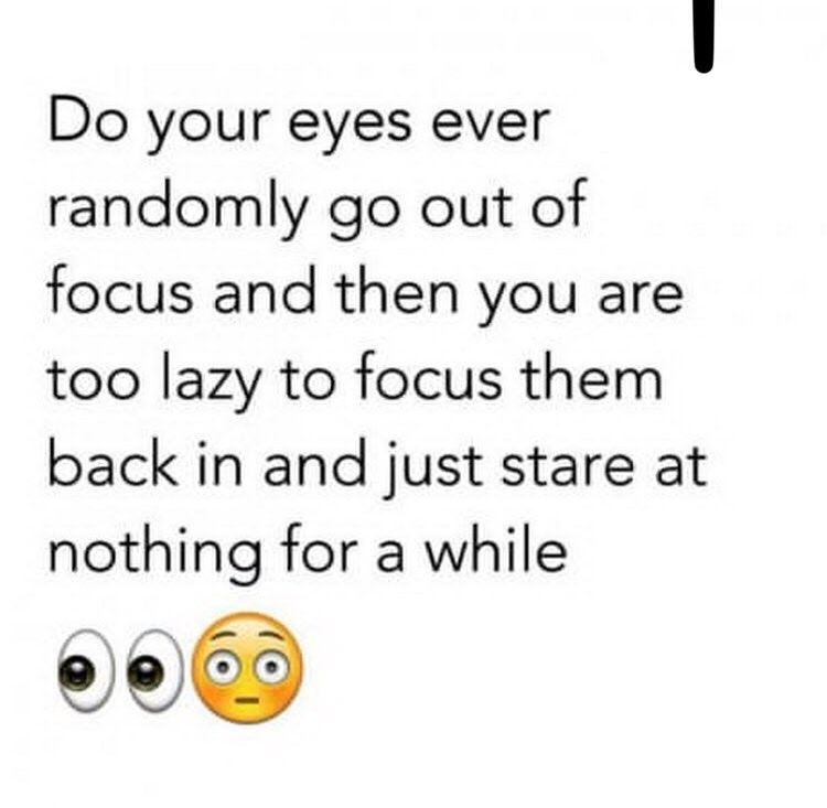 """Do your eyes ever randomly go out of focus and then you are too lazy to focus them back in and just stare at nothing for a while"""