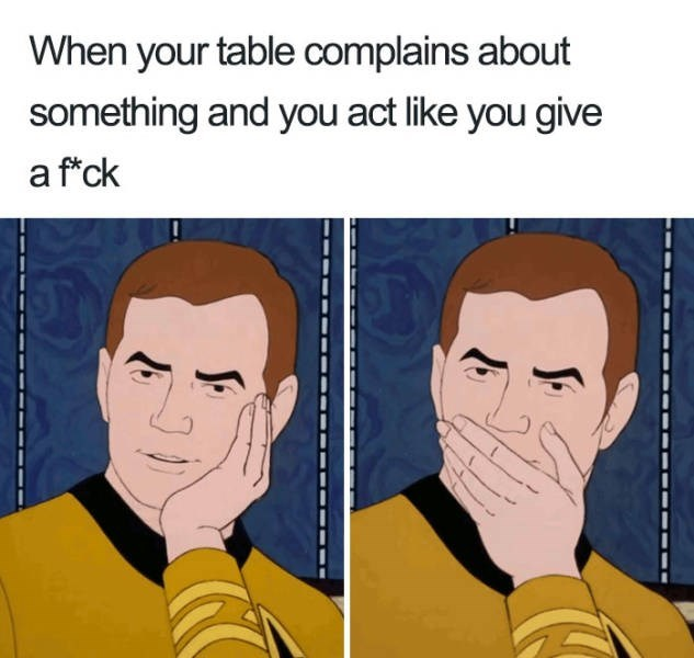 Face - When your table complains about something and you act like you give a ftck