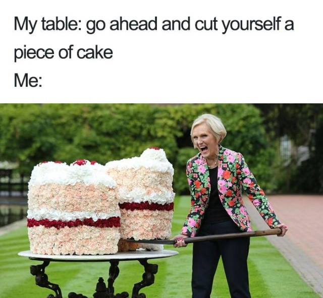 Product - My table: go ahead and cut yourself a piece of cake Me: