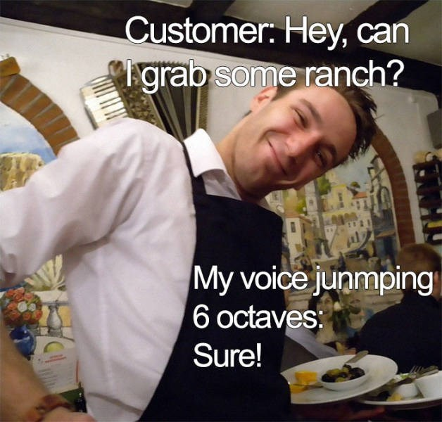 Meal - Customer: Hey, can grab some ranch? My voice junmping 6 octaves: Sure!