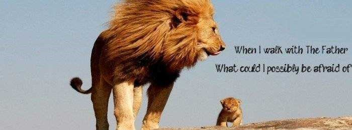 father's day animals - Mammal - When I walk with The Father What coud I possibly be afraid of
