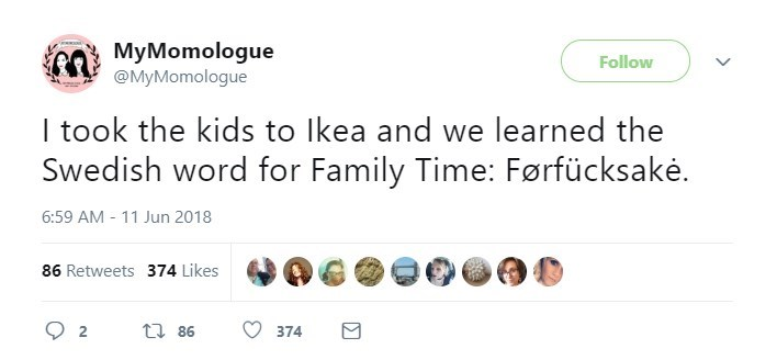 Text - MyMomologue @MyMomologue Follow I took the kids to lkea and we learned the Swedish word for Family Time: Førfücksakė. 6:59 AM 11 Jun 2018 86 Retweets 374 Likes t 86 2 374