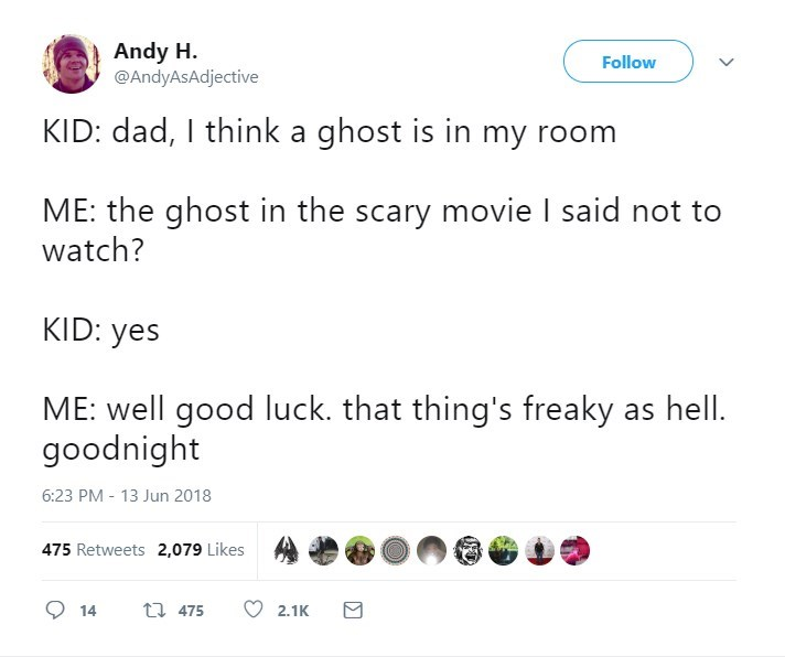 Text - Andy H @AndyAsAdjective Follow KID: dad, I think a ghost is in my room ME: the ghost in the scary movie I said not to watch? KID: yes ME: well good luck. that thing's freaky goodnight 6:23 PM - 13 Jun 2018 475 Retweets 2,079 Likes 475 14 2.1K