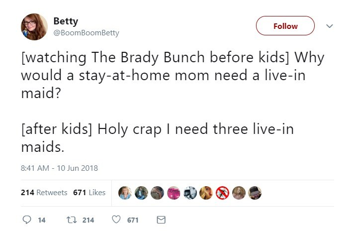 Text - Betty @BoomBoomBetty Follow [watching The Brady Bunch before kids] Why would a stay-at-home mom need a live-in maid? [after kids] Holy crap I need three live-in maids. 8:41 AM 10 Jun 2018 214 Retweets 671 Likes t 214 14 671