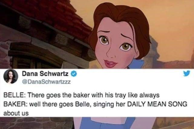 "Belle: ""There goes the baker with his tray like always;"" Baker: ""There goes Belle, singing her daily mean song about us"""