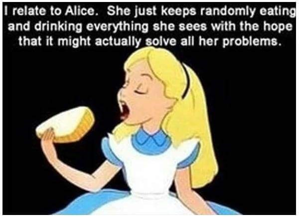 Cartoon - relate to Alice. She just keeps randomly eating and drinking everything she sees with the hope that it might actually solve all her problems