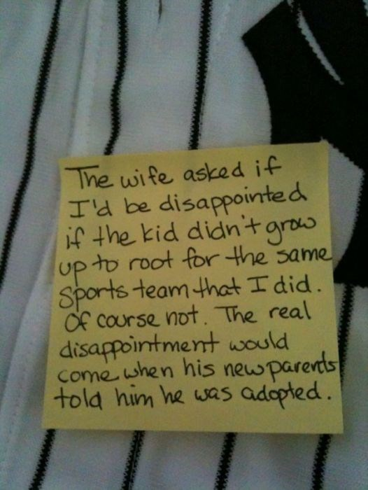 Text - The wife asked if I'E be disappointed if the kid didntgros up to root for the same Sports team that I did. Of cOurse not. The real disappointment would Come when his newparents told him he was adopted.