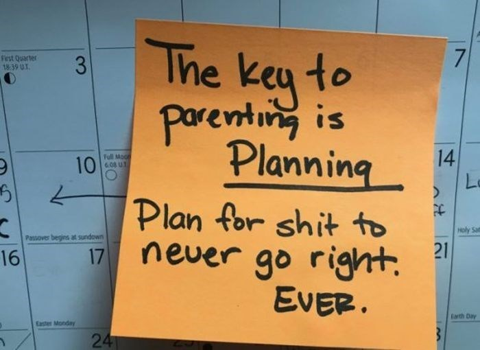 Text - The keu to 7 Siest Quarter 1839 UT 3 Parenting is Planning 14 Full Mooe 608 UT 10 Plan for shit to never go right EVER Holy Sat Passover begins at sundown 21 17 16 Farth Day Easter Monday 24
