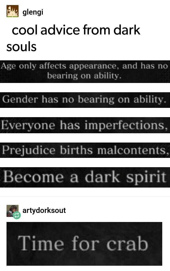 Text - glengi cool advice from dark souls Age only affects appearance, and has no bearing on ability. Gender has no bearing on ability Everyone has imperfections, Prejudice births malcontents, Become a dark spirit artydorksout Time for crab