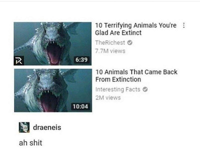 Text - 10 Terrifying Animals You're Glad Are Extinct TheRichest 7.7M views 6:39 10 Animals That Came Back From Extinction Interesting Facts 2M views 10:04 draeneis ah shit