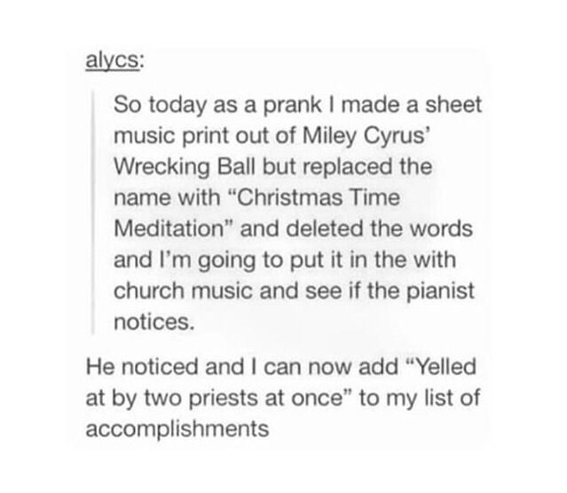 """Text - alycs: So today as a prank I made a sheet music print out of Miley Cyrus' Wrecking Ball but replaced the name with """"Christmas Time Meditation"""" and deleted the words and I'm going to put it in the with church music and see if the pianist notices. He noticed and I can now add """"Yelled at by two priests at once"""" to my list accomplishments"""
