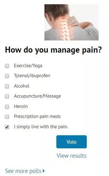 Text - How do you manage pain? Exercise/Yoga Tylenol/lbuprofen Alcohol Accupuncture/Massage Heroin Prescription pain meds I simply live with the pain. Vote View results See more polls