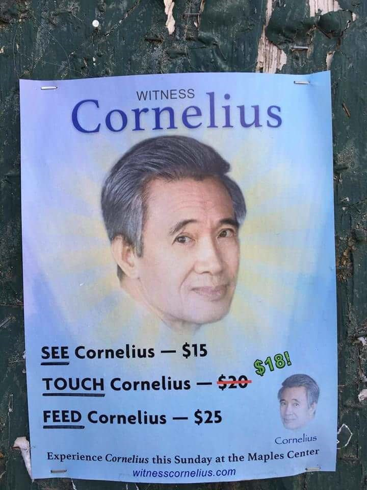 Forehead - WITNESS Cornelius SEE Cornelius - $15 $18! TOUCH Cornelius $20 FEED Cornelius - $25 Cornelius Experience Cornelius this Sunday at the Maples Center witnesscornelius.com