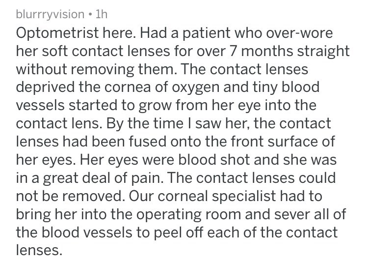 Text - blurrryvision 1h Optometrist here. Had a patient who over-wore her soft contact lenses for over 7 months straight without removing them. The contact lenses deprived the cornea of oxygen and tiny blood vessels started to grow from her eye into the contact lens. By the time I saw her, the contact lenses had been fused onto the front surface of her eyes. Her eyes were blood shot and she was in a great deal of pain. The contact lenses could not be removed. Our corneal specialist had to bring
