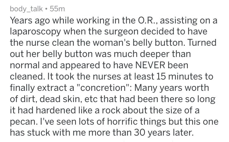"""Text - body_talk 55m Years ago while working in the O.R., assisting on a laparoscopy when the surgeon decided to have the nurse clean the woman's belly button. Turned out her belly button was much deeper than normal and appeared to have NEVER been cleaned. It took the nurses at least 15 minutes to finally extract a """"concretion"""": Many years worth of dirt, dead skin, etc that had been there so long it had hardened like a rock about the size of a pecan. I've seen lots of horrific things but this on"""