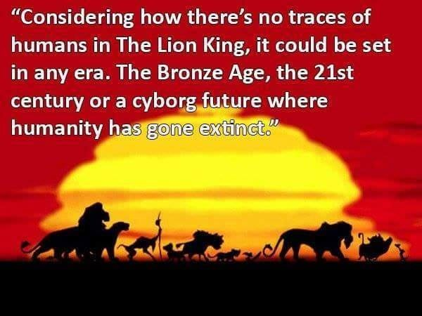 """Text - """"Considering how there's no traces of humans in The Lion King, it could be set in any era. The Bronze Age, the 21st century or a cyborg future where humanity has gone extinct."""