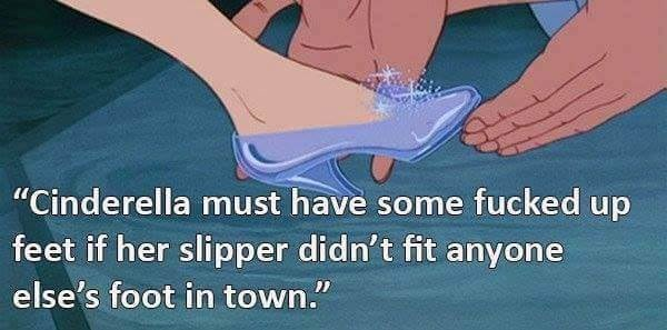"""Joint - """"Cinderella must have some fucked up feet if her slipper didn't fit anyone else's foot in town."""""""