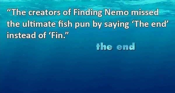 """Text - """"The creators of Finding Nemo missed the ultimate fish pun by saying 'The end' instead of 'Fin."""" the end"""