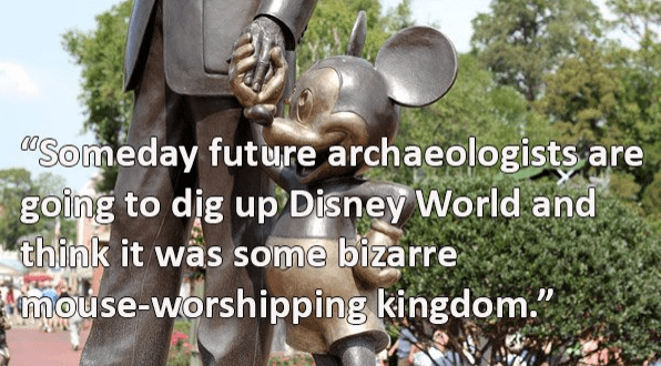Friendship - 0Someday future archaeologists are going to dig up Disney World and think it was some bizarre mouse-worshipping kingdom