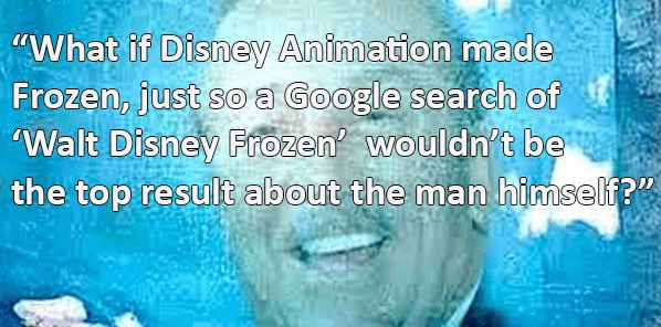 """Text - """"What if Disney Animation made Frozen, just soa Google search of Walt Disney Frozen wouldn't be the top result about the man himself?"""