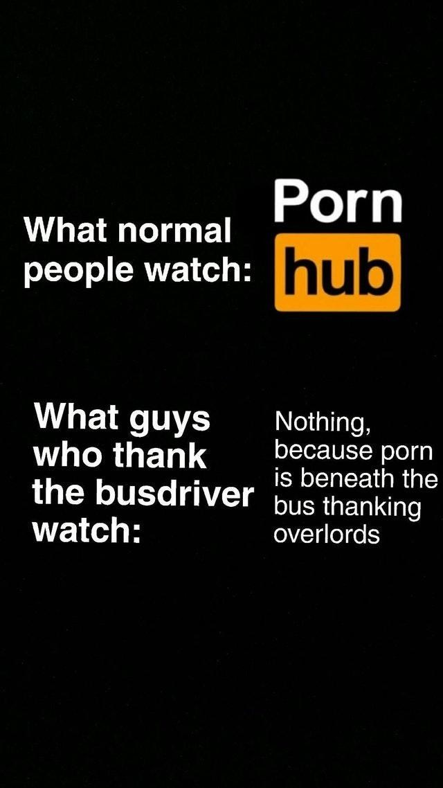 Text - What normal Porn people watch: hub What guys who thank Nothing, because porn is beneath the the busdriver bus thanking watch: overlords