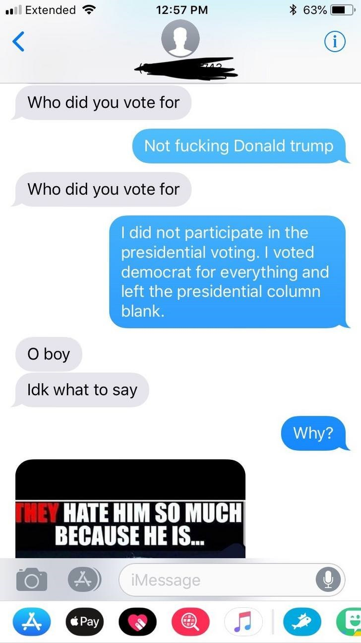 Text - * 63% ll Extended 12:57 PM Who did you vote for Not fucking Donald trump Who did you vote for I did not participate in the presidential voting. I voted democrat for everything and left the presidential column blank. O boy Idk what to say Why? THEY HATE HIM SO MUCH BECAUSE HE IS.. iMessage Pay
