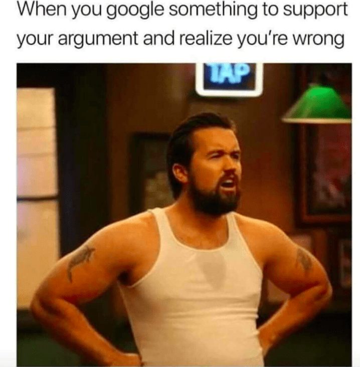 """""""When you google something to support your argument and realize you're wrong"""""""