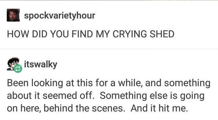 Text - spockvarietyhour HOW DID YOU FIND MY CRYING SHED itswalky Been looking at this for a while, and something about it seemed off. Something else is going on here, behind the scenes. And it hit me.