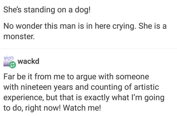 Text - She's standing on a dog! No wonder this man is in here crying. She is a monster. WAOKD wackd Far be it from me to argue with someone with nineteen years and counting of artistic experience, but that is exactly what I'm going to do, right now! Watch me!