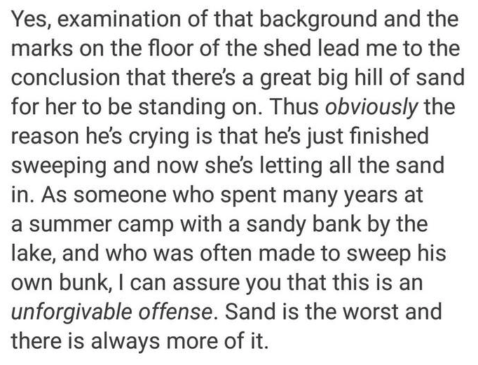 Text - Yes, examination of that background and the marks on the floor of the shed lead me to the conclusion that there's a great big hill of sand for her to be standing on. Thus obviously the reason he's crying is that he's just finished sweeping and now she's letting all the sand in. As someone who spent many years at a summer camp with a sandy bank by the lake, and who was often made to sweep his own bunk, I can assure you that this is an unforgivable offense. Sand is the worst and there is al