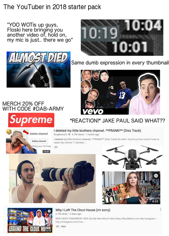 """Font - The YouTuber in 2018 starter pack 10:19 10:04 10:01 """"YOO WOTIS up guys, Floski here bringing you another video of, hold on, my mic is just.. there we go"""" ALMOST DIED Same dumb expression in every thumbnail 13 MERCH 20% OFF WITH CODE #DAB-ARMY vevo Supreme REACTION! JAKE PAUL SAID WHAT? I deleted my little brothers channel.**PRANK!** (Diss Track) KingKennyTv 4.7M views 1 month ago Delete channel I deleted my little brother's channel.""""PRANKI (Diss Track) So after i found out how much it was"""