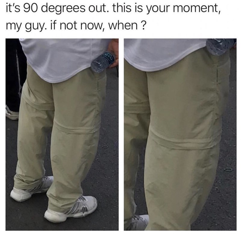 "Photo of a guy wearing zipper cargo pants with the caption, ""It's 90 degrees out. This is your moment my guy. If not now, when?"""