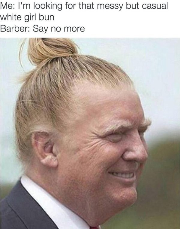 barber meme with pic of Donald Trump with a messy white girl bun