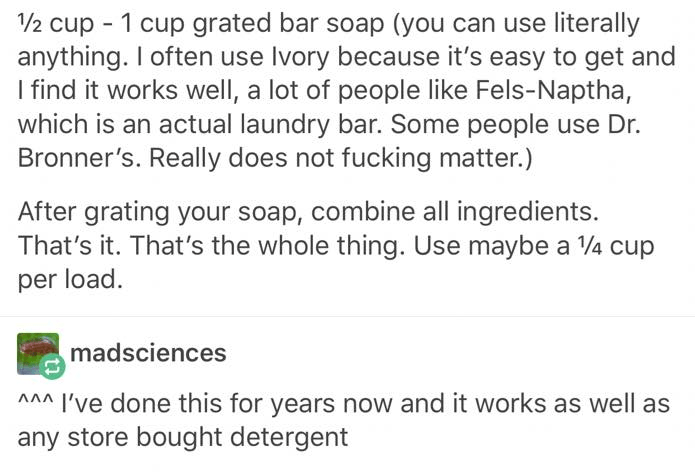 Text - 1/2 cup 1 cup grated bar soap (you can use literally anything. I often use Ivory because it's easy to get and I find it works well, a lot of people like Fels-Naptha, which is an actual laundry bar. Some people use Dr. Bronner's. Really does not fucking matter.) After grating your soap, combine all ingredients. That's it. That's the whole thing. Use maybe a V/4 cup per load. madsciences w've done this for years now and it works as well as any store bought detergent