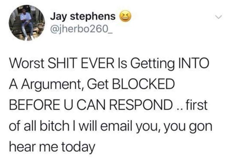 "Tweet that reads, ""Worst shit ever is getting into an argument, get blocked before you can respond...first of all bitch I will email, you gon hear me today"""