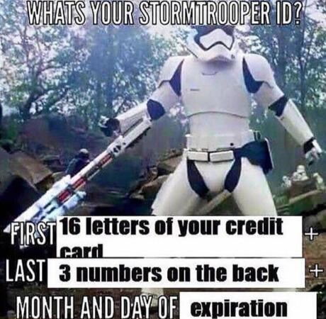 """""""What's your Stormtrooper ID? First 16 letters of your credit card; last 3 numbers on the back; month and day of expiration"""""""