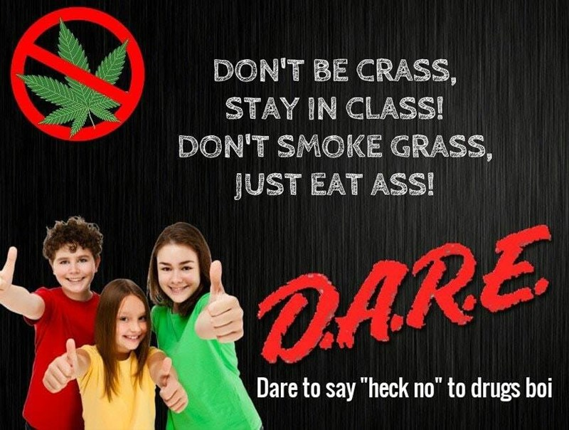 "Text - DON'T BE CRASS, STAY IN CLASS! DON'T SMOKE GRASS, JUST EAT ASS! DARE Dare to say ""heck no"" to drugs boi"
