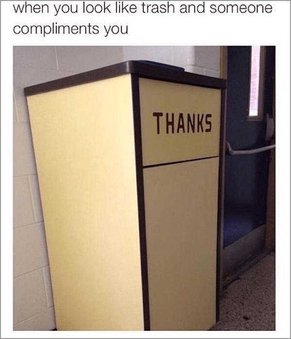 Text - when you look like trash and someone compliments you THANKS