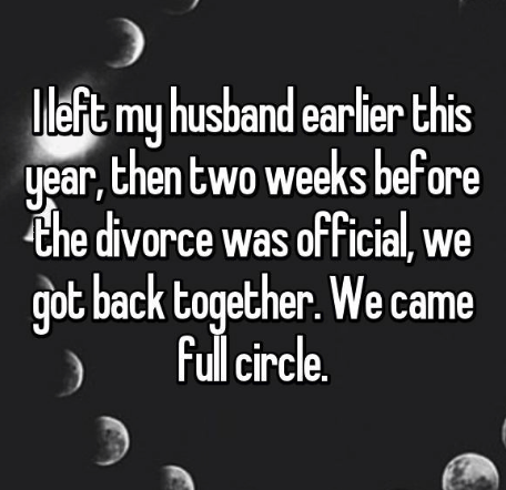 Text - Mleft my husband earlier this year,then two weeks before the divorce was ofFicial, we got back together. We came full circle